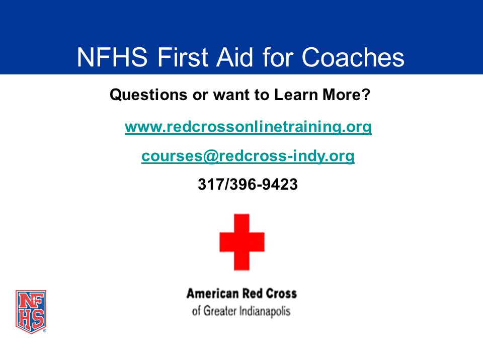 NFHS First Aid for Coaches Questions or want to Learn More? www.redcrossonlinetraining.org courses@redcross-indy.org 317/396-9423