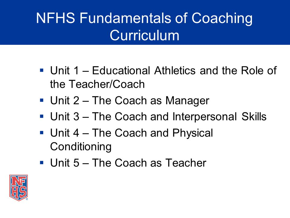 NFHS Fundamentals of Coaching Curriculum Unit 1 – Educational Athletics and the Role of the Teacher/Coach Unit 2 – The Coach as Manager Unit 3 – The C