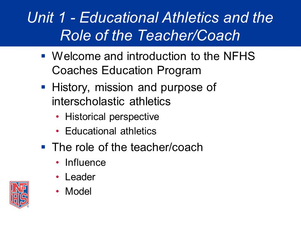 Unit 1 - Educational Athletics and the Role of the Teacher/Coach Welcome and introduction to the NFHS Coaches Education Program History, mission and p