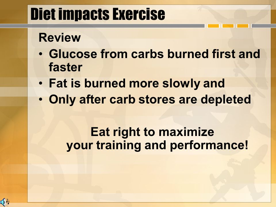 Diet impacts Exercise Review Glucose from carbs burned first and faster Fat is burned more slowly and Only after carb stores are depleted Eat right to maximize your training and performance!