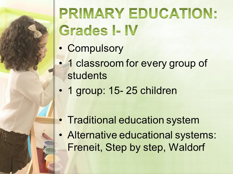 Compulsory 1 classroom for every group of students 1 group: 15- 25 children Traditional education system Alternative educational systems: Freneit, Step by step, Waldorf