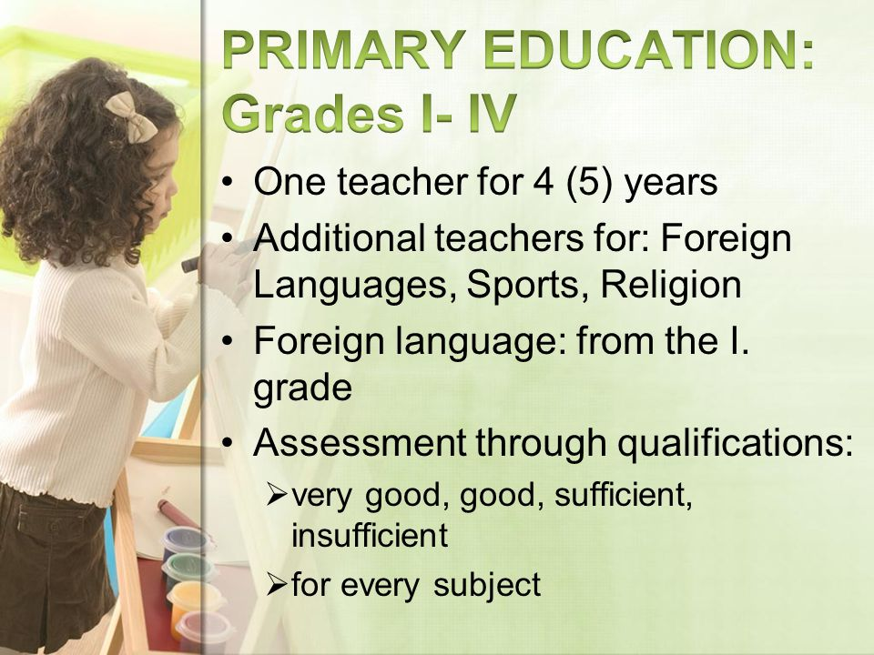 One teacher for 4 (5) years Additional teachers for: Foreign Languages, Sports, Religion Foreign language: from the I.