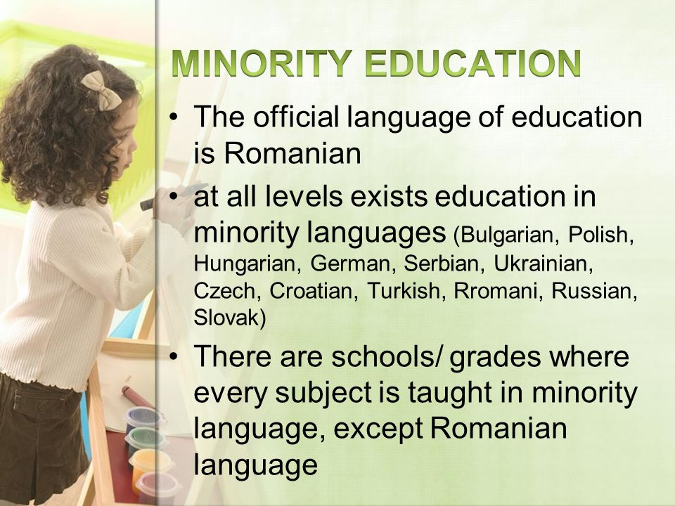 The official language of education is Romanian at all levels exists education in minority languages (Bulgarian, Polish, Hungarian, German, Serbian, Ukrainian, Czech, Croatian, Turkish, Rromani, Russian, Slovak) There are schools/ grades where every subject is taught in minority language, except Romanian language