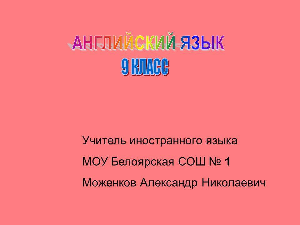 Учитель иностранного языка МОУ Белоярская СОШ 1 Моженков Александр Николаевич