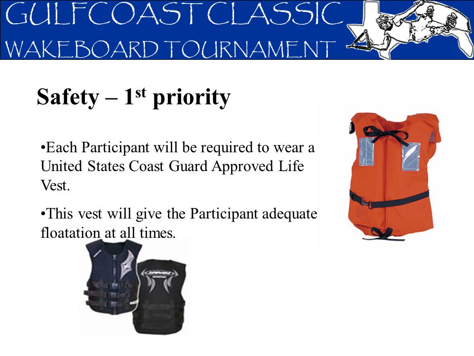 GULFCOAST CLASSIC WAKEBOARD TOURNAMENT Safety – 1 st priority Each Participant will be required to wear a United States Coast Guard Approved Life Vest