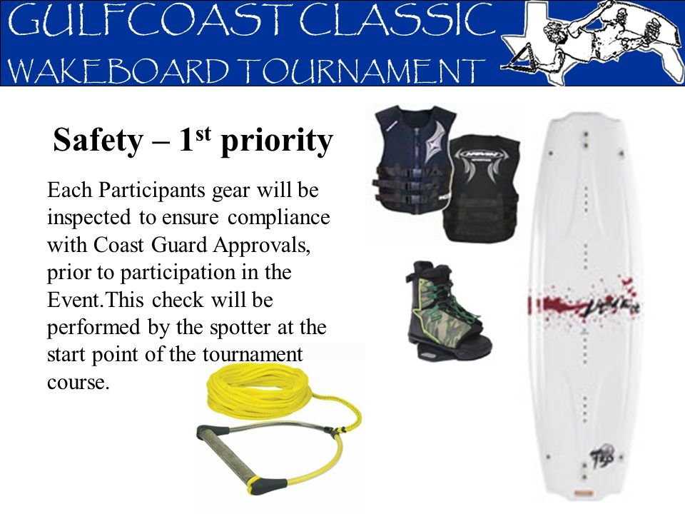 GULFCOAST CLASSIC WAKEBOARD TOURNAMENT Safety – 1 st priority Each Participants gear will be inspected to ensure compliance with Coast Guard Approvals