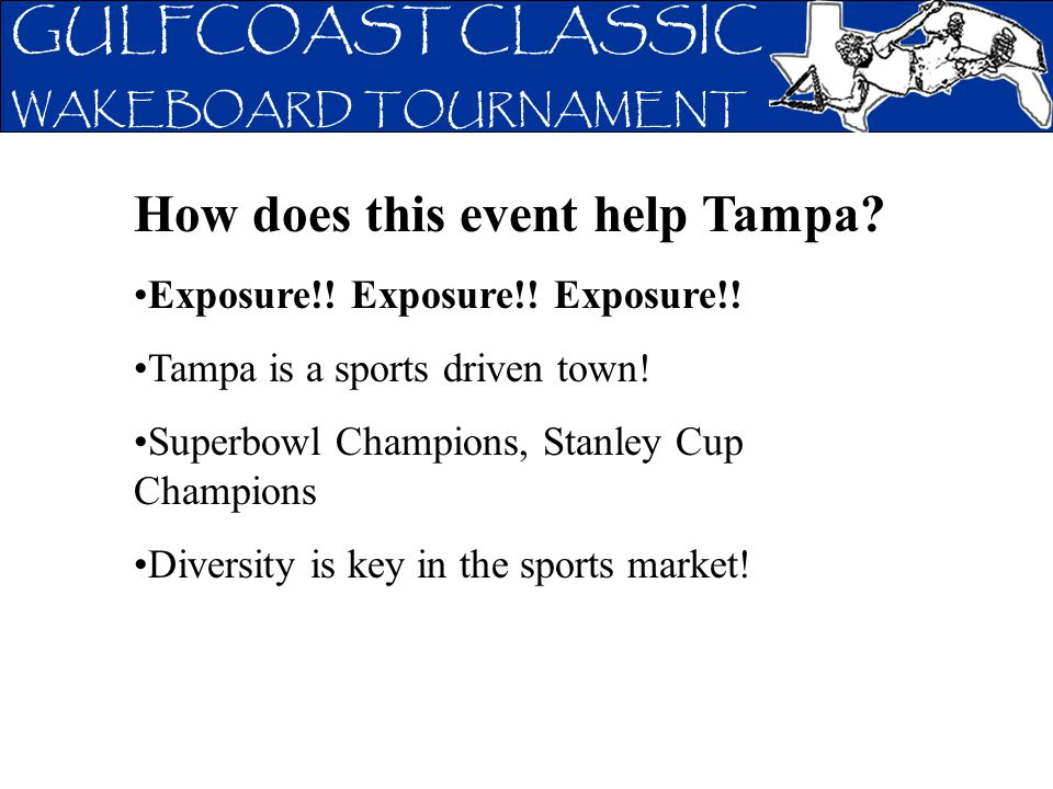 GULFCOAST CLASSIC WAKEBOARD TOURNAMENT How does this event help Tampa? Exposure!! Exposure!! Exposure!! Tampa is a sports driven town! Superbowl Champ
