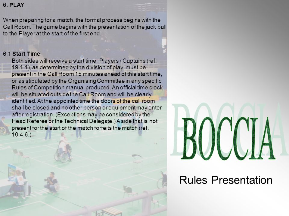 6. PLAY When preparing for a match, the formal process begins with the Call Room. The game begins with the presentation of the jack ball to the Player