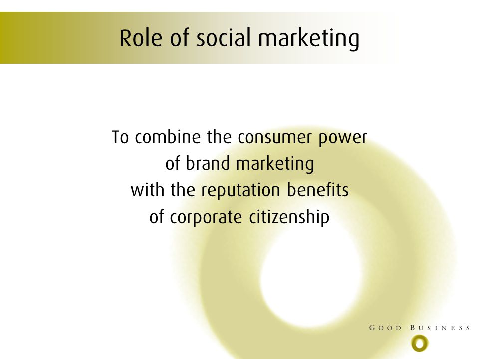 Role of social marketing To combine the consumer power of brand marketing with the reputation benefits of corporate citizenship