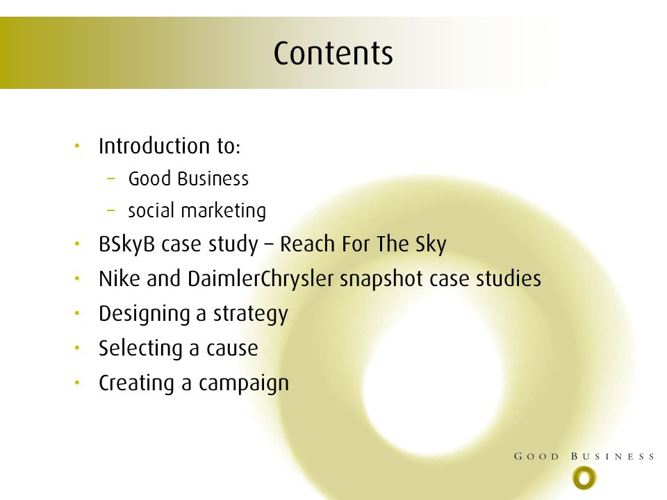 Contents Introduction to: – Good Business – social marketing BSkyB case study – Reach For The Sky Nike and DaimlerChrysler snapshot case studies Designing a strategy Selecting a cause Creating a campaign