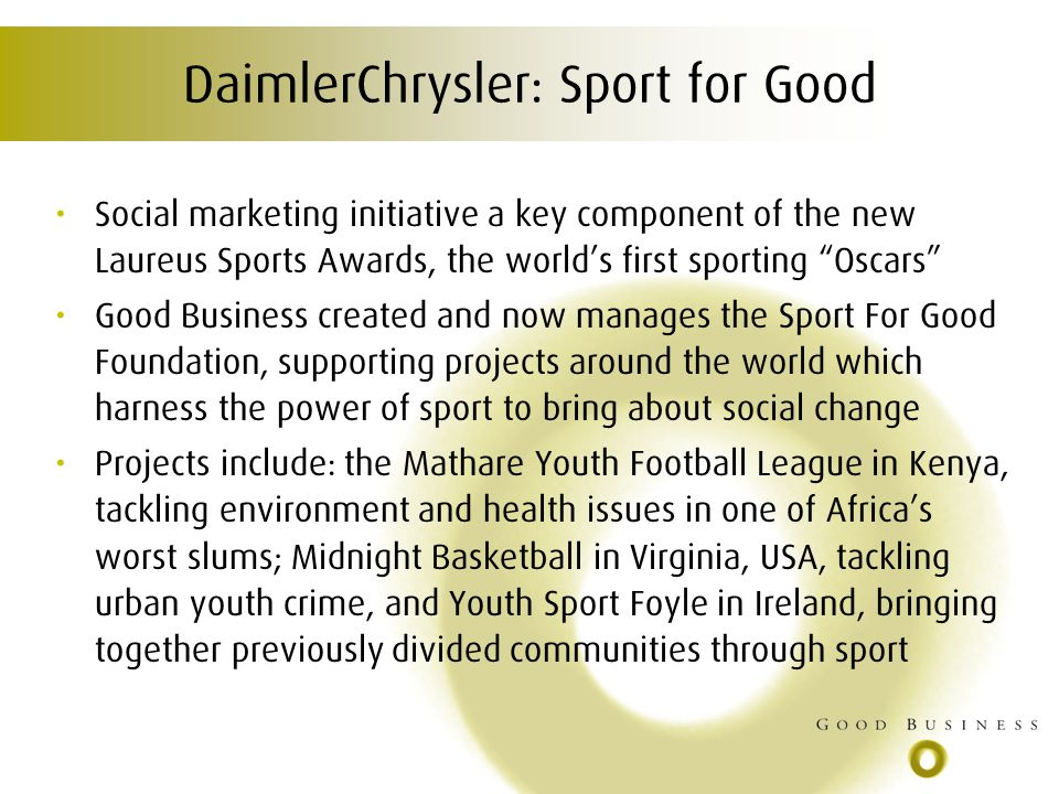 DaimlerChrysler: Sport for Good Social marketing initiative a key component of the new Laureus Sports Awards, the worlds first sporting Oscars Good Business created and now manages the Sport For Good Foundation, supporting projects around the world which harness the power of sport to bring about social change Projects include: the Mathare Youth Football League in Kenya, tackling environment and health issues in one of Africas worst slums; Midnight Basketball in Virginia, USA, tackling urban youth crime, and Youth Sport Foyle in Ireland, bringing together previously divided communities through sport
