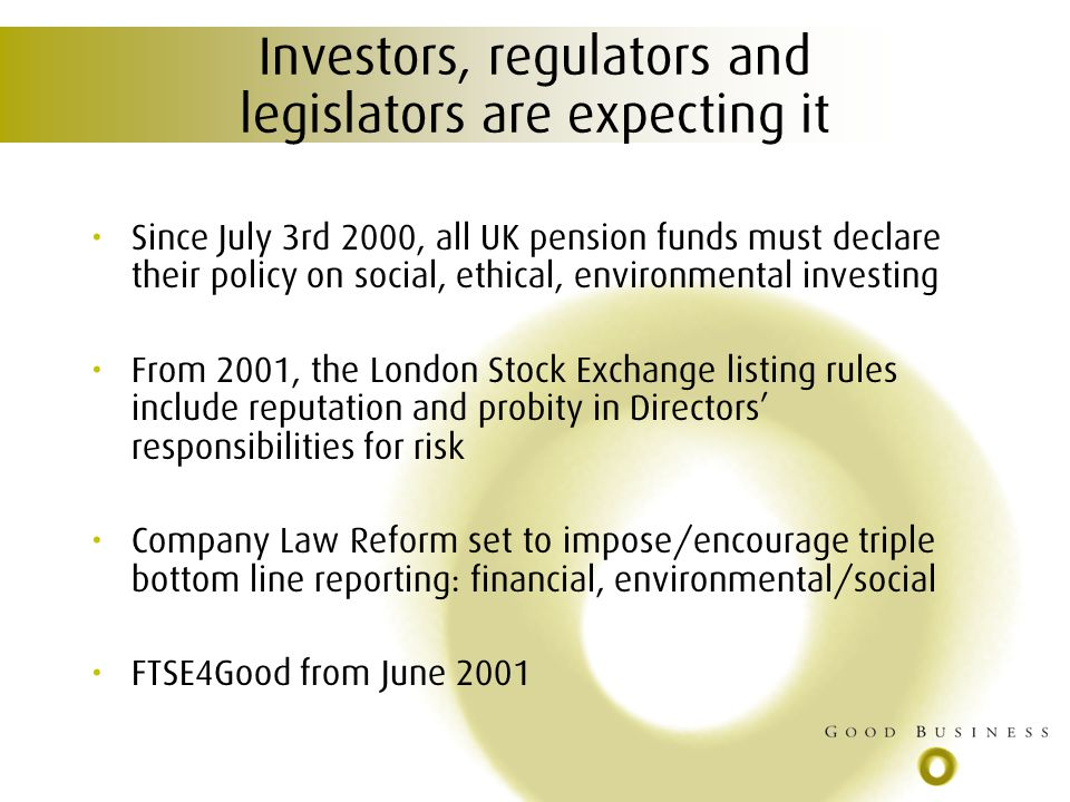 Investors, regulators and legislators are expecting it Since July 3rd 2000, all UK pension funds must declare their policy on social, ethical, environmental investing From 2001, the London Stock Exchange listing rules include reputation and probity in Directors responsibilities for risk Company Law Reform set to impose/encourage triple bottom line reporting: financial, environmental/social FTSE4Good from June 2001