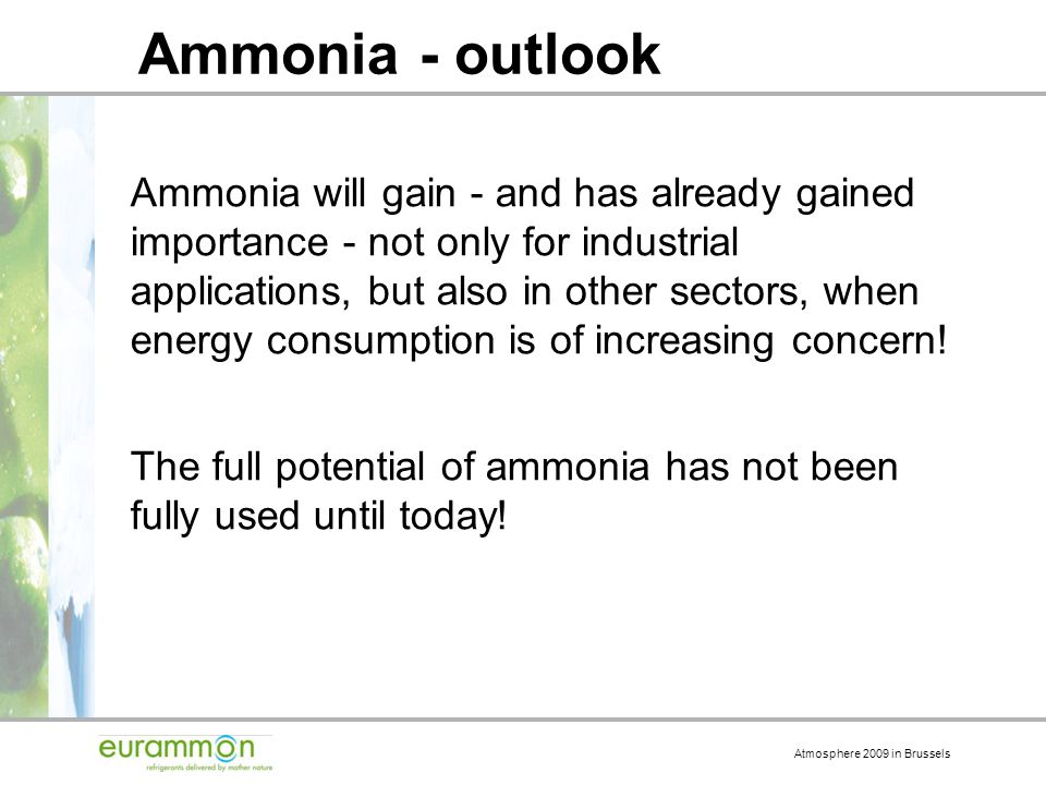 Atmosphere 2009 in Brussels Ammonia - outlook Ammonia will gain - and has already gained importance - not only for industrial applications, but also in other sectors, when energy consumption is of increasing concern.