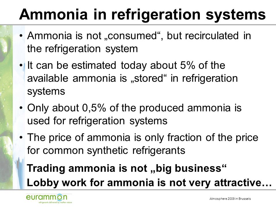 Atmosphere 2009 in Brussels Ammonia in refrigeration systems Ammonia is not consumed, but recirculated in the refrigeration system It can be estimated today about 5% of the available ammonia is stored in refrigeration systems Only about 0,5% of the produced ammonia is used for refrigeration systems The price of ammonia is only fraction of the price for common synthetic refrigerants Trading ammonia is not big business Lobby work for ammonia is not very attractive…