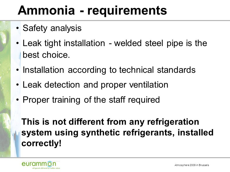 Atmosphere 2009 in Brussels Ammonia - requirements Safety analysis Leak tight installation - welded steel pipe is the best choice.