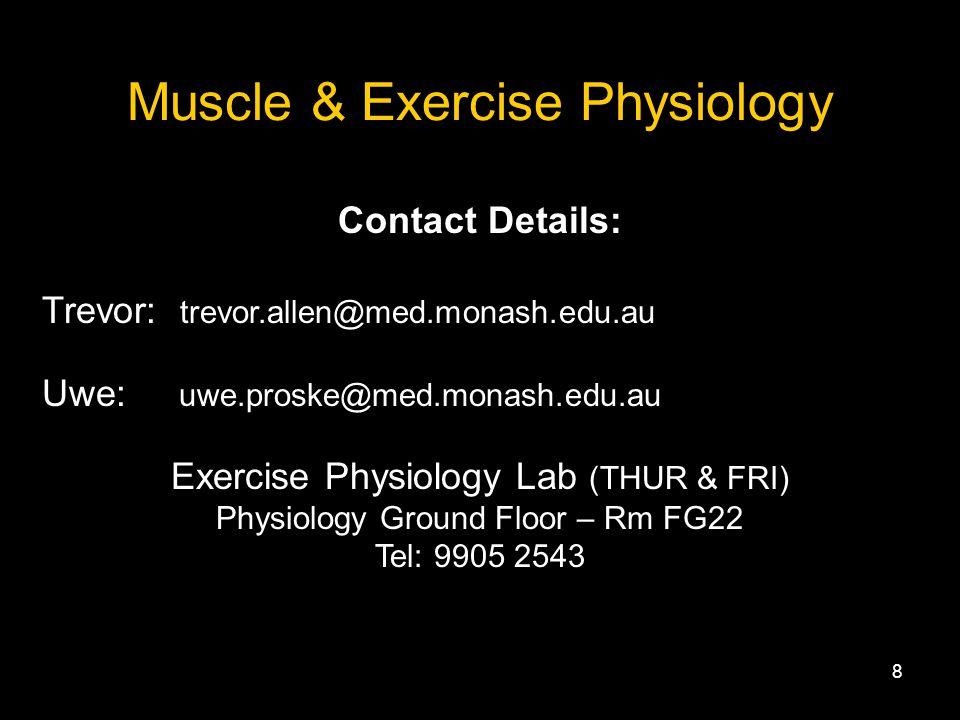 8 Muscle & Exercise Physiology Contact Details: Trevor: trevor.allen@med.monash.edu.au Uwe: uwe.proske@med.monash.edu.au Exercise Physiology Lab (THUR & FRI) Physiology Ground Floor – Rm FG22 Tel: 9905 2543