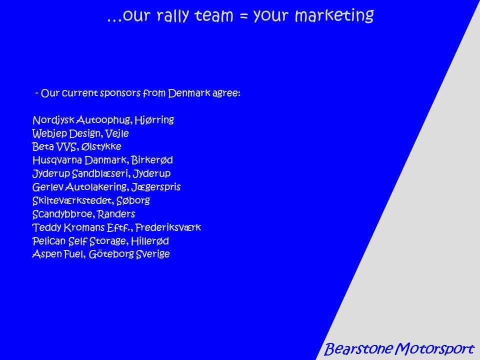 …our rally team = your marketing - Our current sponsors from Denmark agree: Nordjysk Autoophug, Hjørring Webjep Design, Vejle Beta VVS, Ølstykke Husqvarna Danmark, Birkerød Jyderup Sandblæseri, Jyderup Gerlev Autolakering, Jægerspris Skilteværkstedet, Søborg Scandybbroe, Randers Teddy Kromans Eftf., Frederiksværk Pelican Self Storage, Hillerød Aspen Fuel, Göteborg Sverige Bearstone Motorsport