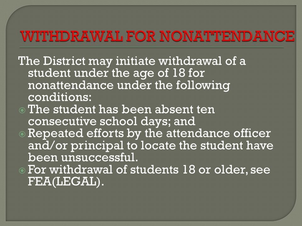 The District may initiate withdrawal of a student under the age of 18 for nonattendance under the following conditions: The student has been absent ten consecutive school days; and Repeated efforts by the attendance officer and/or principal to locate the student have been unsuccessful.