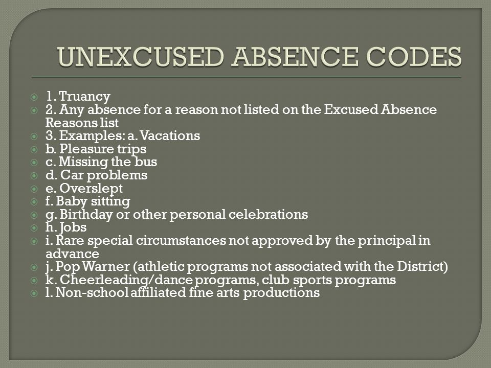 1. Truancy 2. Any absence for a reason not listed on the Excused Absence Reasons list 3.