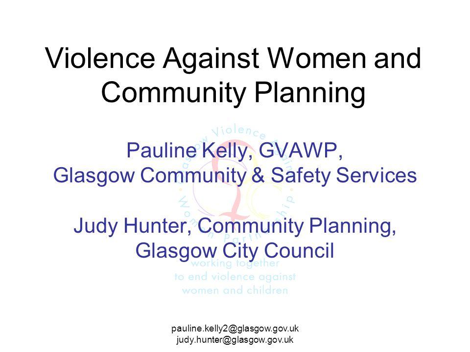 pauline.kelly2@glasgow.gov.uk judy.hunter@glasgow.gov.uk Violence Against Women and Community Planning Pauline Kelly, GVAWP, Glasgow Community & Safety Services Judy Hunter, Community Planning, Glasgow City Council