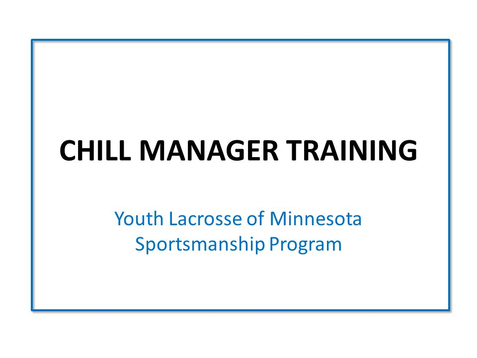 CHILL MANAGER TRAINING Youth Lacrosse of Minnesota Sportsmanship Program