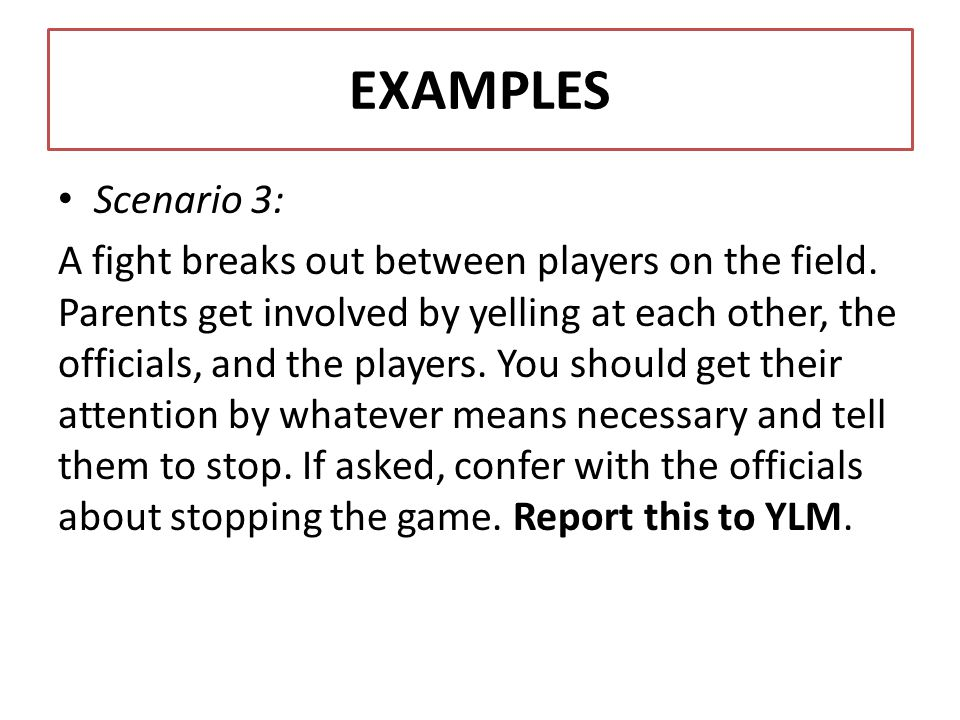 EXAMPLES Scenario 3: A fight breaks out between players on the field. Parents get involved by yelling at each other, the officials, and the players. Y