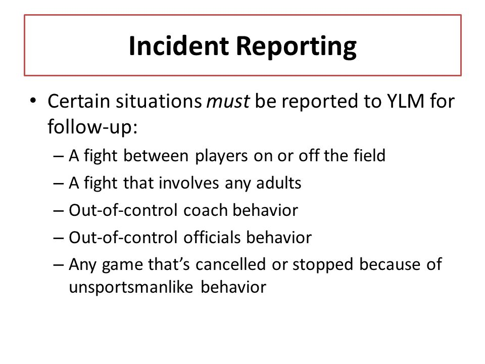 Incident Reporting Certain situations must be reported to YLM for follow-up: – A fight between players on or off the field – A fight that involves any