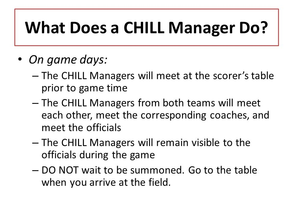 What Does a CHILL Manager Do? On game days: – The CHILL Managers will meet at the scorers table prior to game time – The CHILL Managers from both team
