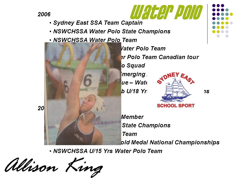 2006 Sydney East SSA Team Captain NSWCHSSA Water Polo State Champions NSWCHSSA Water Polo Team Australian Schoolgirls Water Polo Team Australian U/17 Yrs Water Polo Team Canadian tour NSW U/20 Yrs Water Polo Squad NSW Institute of Sport Emerging Athlete Squad NSWCHSSA Sporting Blue – Water Polo Cronulla Water Polo Club U/18 Yrs National Champions 2003-2004 Sydney East SSA Team Member NSWCHSSA Water Polo State Champions NSWCHSSA Water Polo Team NSW U/16 Yrs Team – Gold Medal National Championships NSWCHSSA U/15 Yrs Water Polo Team