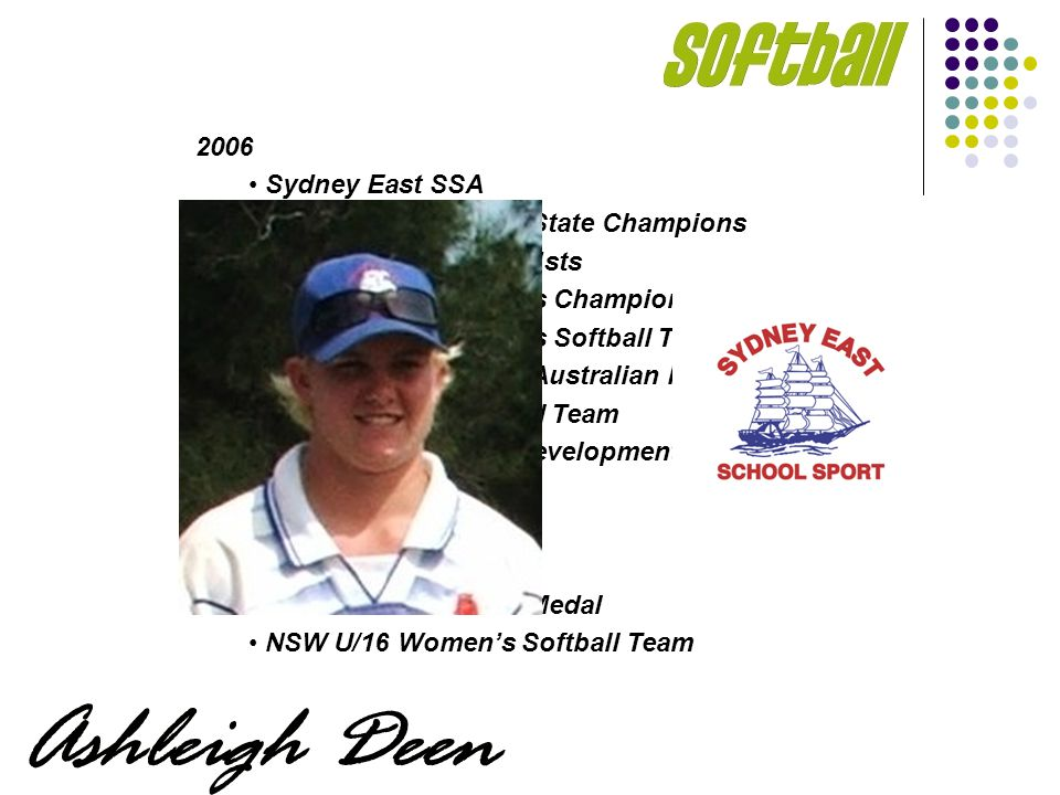 2006 Sydney East SSA NSWCHSSA Softball State Champions NSWCHSSA Softball 1sts Australian All-Schools Champions Australian All-Schools Softball Team - Gold Medal U/23 Australian Friendship Series NSW U/19 Yrs Softball Team Australian U/16 Yrs Development Squad 2004-2005 Sydney East SSA NSWCHSSA – Silver Medal NSW U/16 Womens Softball Team