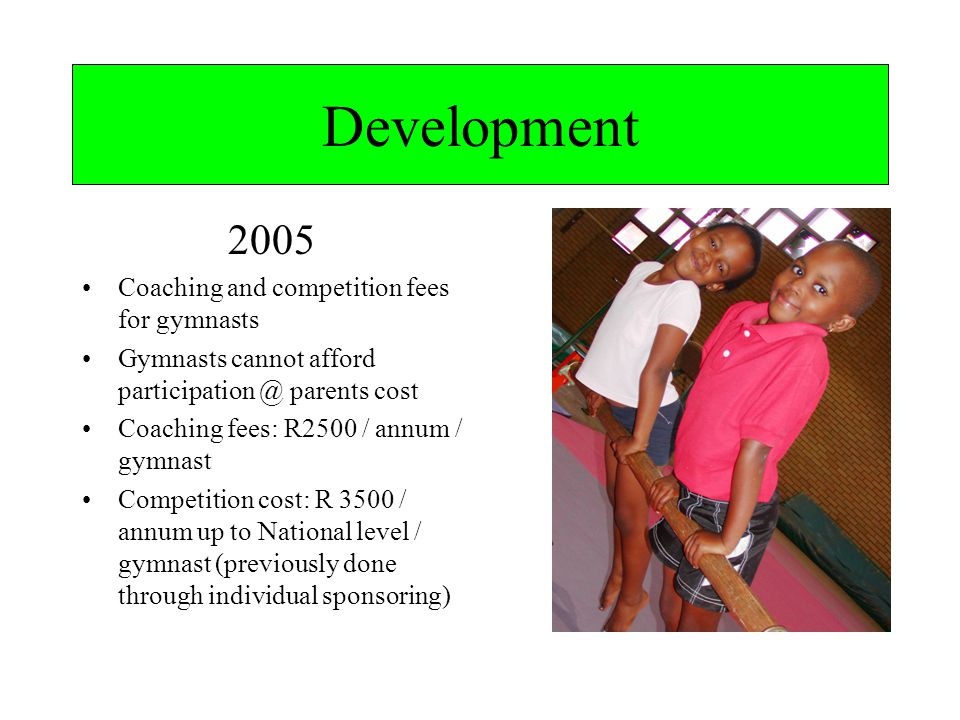 Development 2005 Coaching and competition fees for gymnasts Gymnasts cannot afford parents cost Coaching fees: R2500 / annum / gymnast Competition cost: R 3500 / annum up to National level / gymnast (previously done through individual sponsoring)