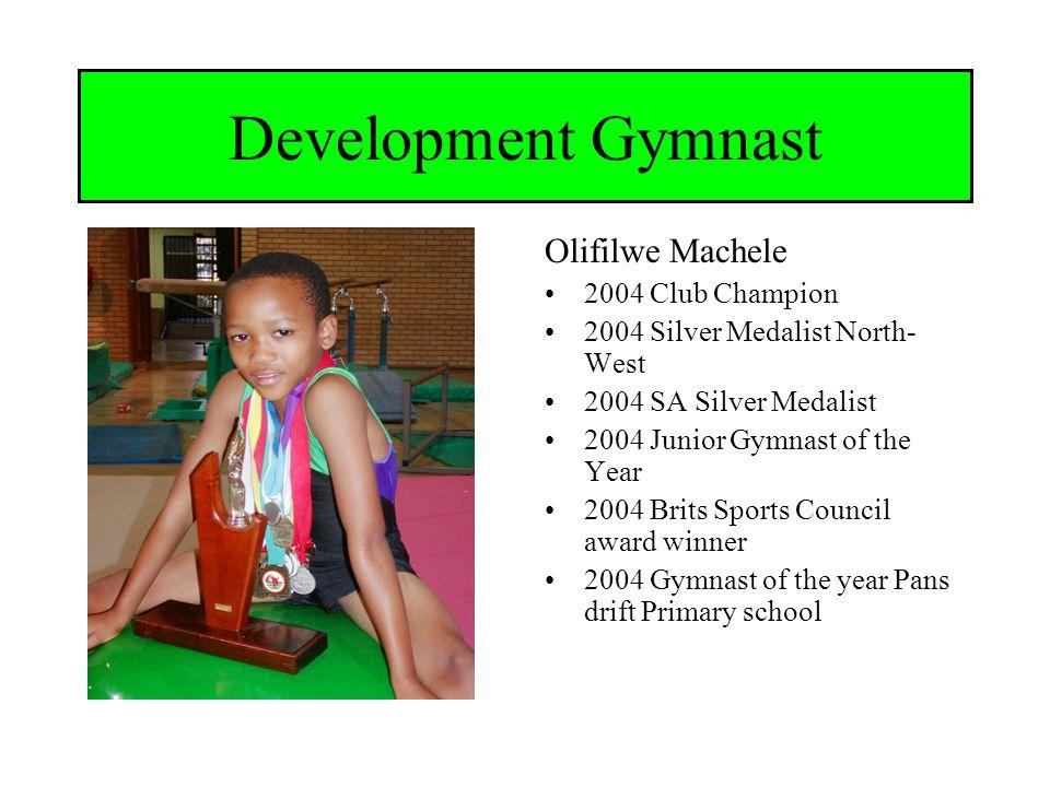 Brits Gimnastiek klub Development Gymnast Olifilwe Machele 2004 Club Champion 2004 Silver Medalist North- West 2004 SA Silver Medalist 2004 Junior Gymnast of the Year 2004 Brits Sports Council award winner 2004 Gymnast of the year Pans drift Primary school