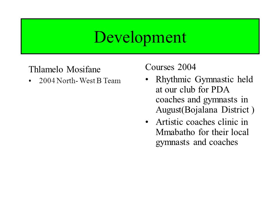 Brits Gimnastiek klub Development Courses 2004 Rhythmic Gymnastic held at our club for PDA coaches and gymnasts in August(Bojalana District ) Artistic coaches clinic in Mmabatho for their local gymnasts and coaches Thlamelo Mosifane 2004 North- West B Team