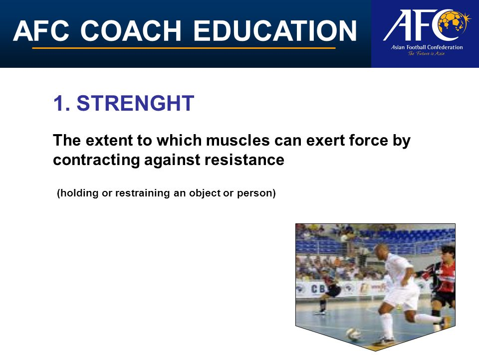 AFC COACH EDUCATION The extent to which muscles can exert force by contracting against resistance 1. STRENGHT (holding or restraining an object or per