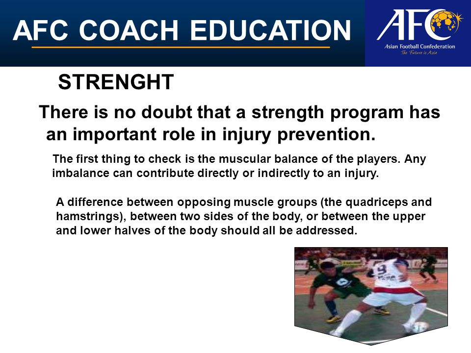 AFC COACH EDUCATION There is no doubt that a strength program has an important role in injury prevention. The first thing to check is the muscular bal
