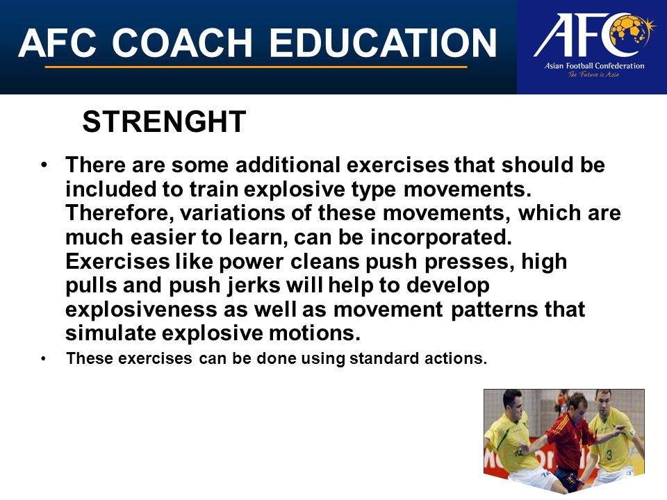 AFC COACH EDUCATION There are some additional exercises that should be included to train explosive type movements. Therefore, variations of these move