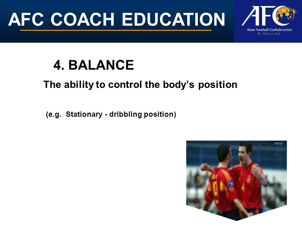 AFC COACH EDUCATION The ability to control the bodys position 4. BALANCE (e.g. Stationary - dribbling position)