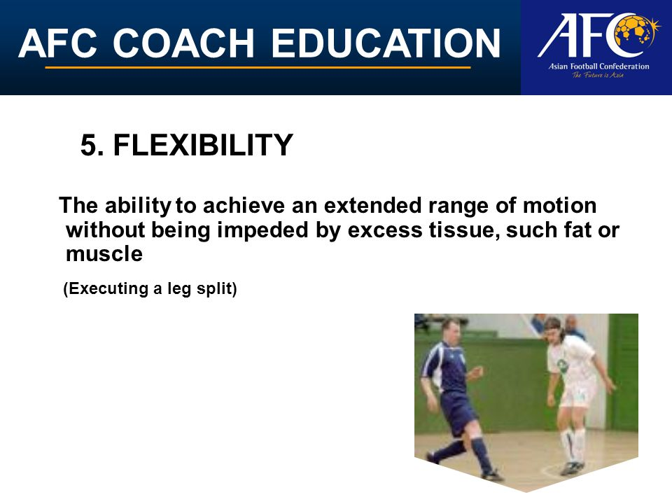 AFC COACH EDUCATION The ability to achieve an extended range of motion without being impeded by excess tissue, such fat or muscle 5. FLEXIBILITY (Exec