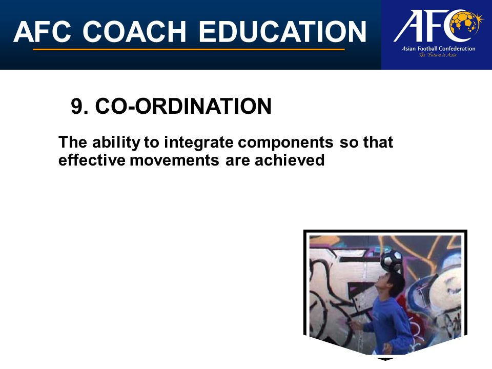 AFC COACH EDUCATION The ability to integrate components so that effective movements are achieved 9. CO-ORDINATION