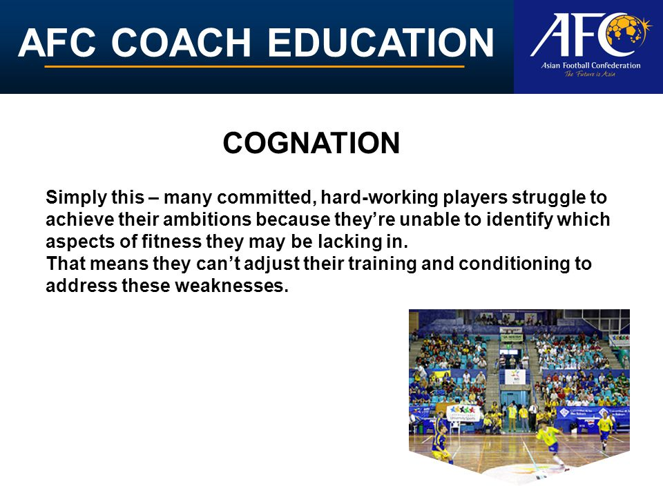 AFC COACH EDUCATION Simply this – many committed, hard-working players struggle to achieve their ambitions because theyre unable to identify which asp