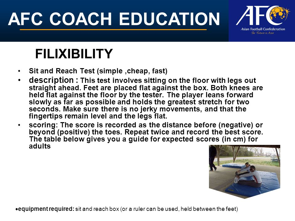 AFC COACH EDUCATION Sit and Reach Test (simple,cheap, fast) description : This test involves sitting on the floor with legs out straight ahead. Feet a