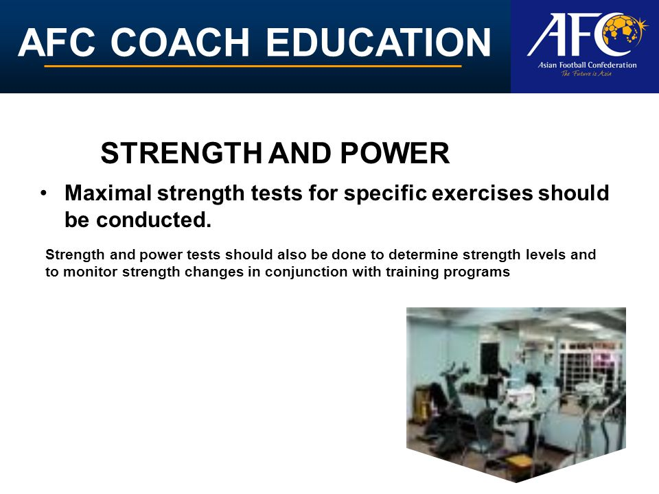 AFC COACH EDUCATION Maximal strength tests for specific exercises should be conducted. Strength and power tests should also be done to determine stren