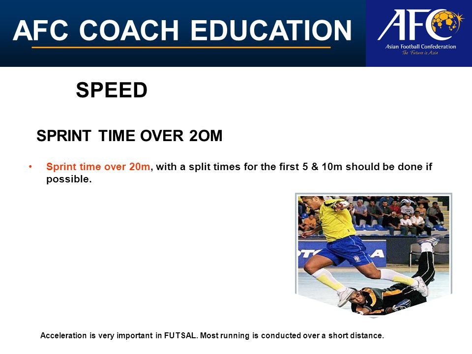 AFC COACH EDUCATION Sprint time over 20m, with a split times for the first 5 & 10m should be done if possible. SPRINT TIME OVER 2OM Acceleration is ve