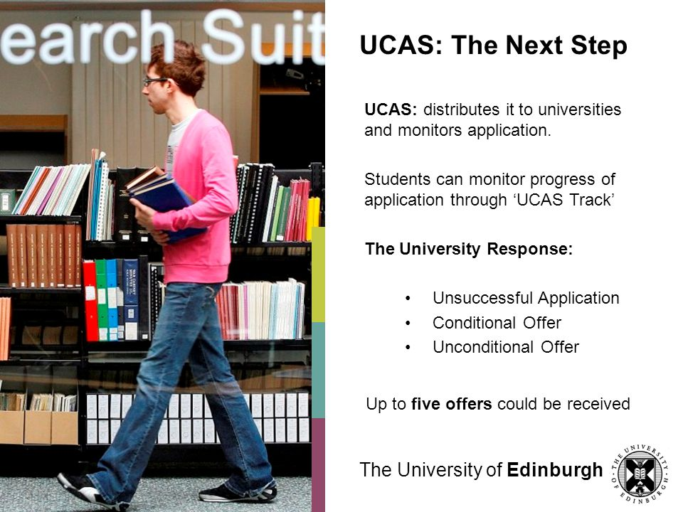 The University of Edinburgh UCAS: The Next Step UCAS: distributes it to universities and monitors application. Students can monitor progress of applic