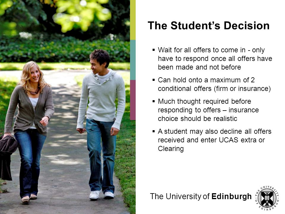 The University of Edinburgh The Students Decision Wait for all offers to come in - only have to respond once all offers have been made and not before Can hold onto a maximum of 2 conditional offers (firm or insurance) Much thought required before responding to offers – insurance choice should be realistic A student may also decline all offers received and enter UCAS extra or Clearing