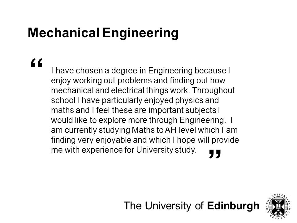 Mechanical Engineering I have chosen a degree in Engineering because I enjoy working out problems and finding out how mechanical and electrical things