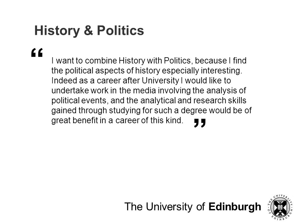 The University of Edinburgh History & Politics I want to combine History with Politics, because I find the political aspects of history especially interesting.