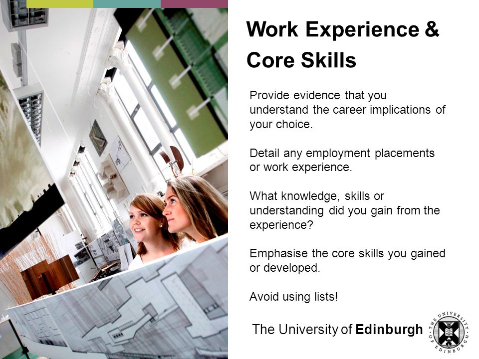 Work Experience & Core Skills Provide evidence that you understand the career implications of your choice. Detail any employment placements or work ex