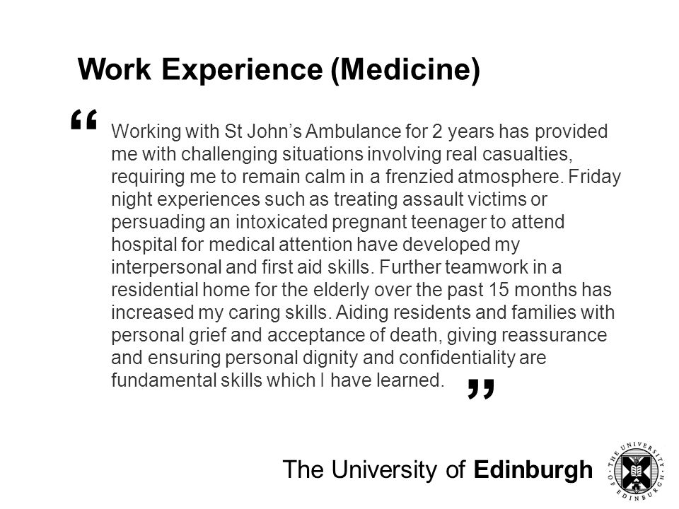 The University of Edinburgh Work Experience (Medicine) Working with St Johns Ambulance for 2 years has provided me with challenging situations involvi