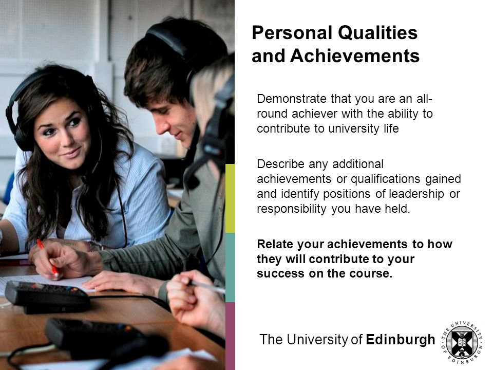 Personal Qualities and Achievements Demonstrate that you are an all- round achiever with the ability to contribute to university life Describe any additional achievements or qualifications gained and identify positions of leadership or responsibility you have held.